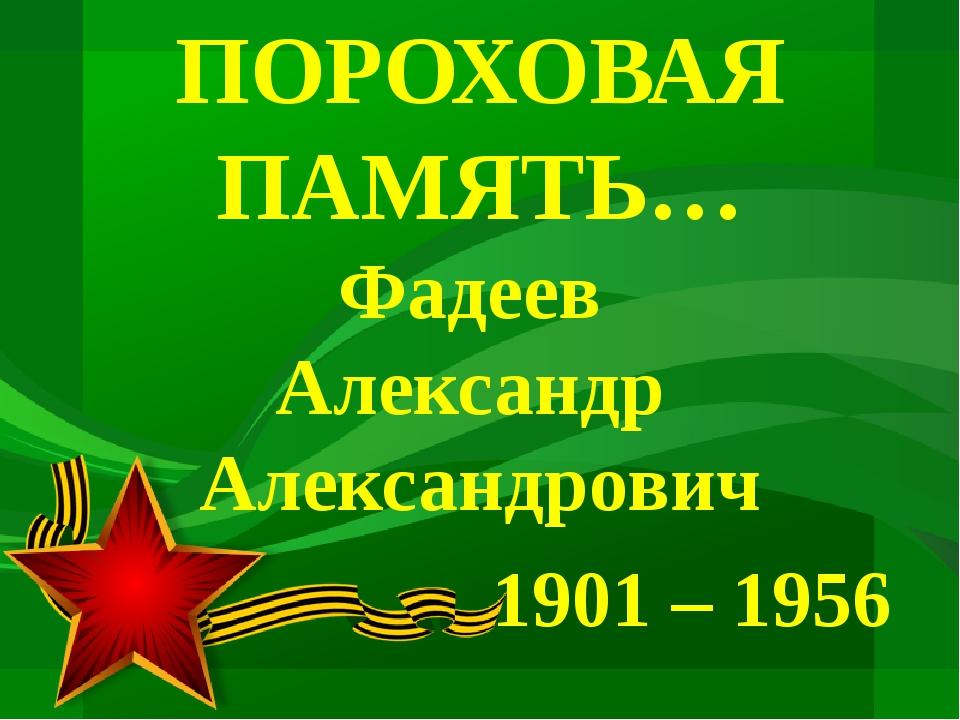 ПОРОХОВАЯ ПАМЯТЬ… Фадеев Александр Александрович 1901 – 1956