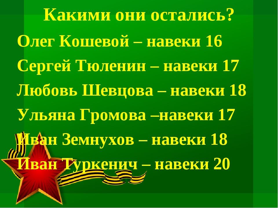 Какими они остались? Олег Кошевой – навеки 16 Сергей Тюленин – навеки 17 Любо...