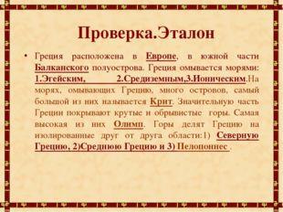 Проверка.Эталон Греция расположена в Европе, в южной части Балканского полуос