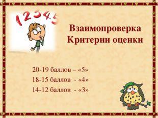 Взаимопроверка Критерии оценки 20-19 баллов – «5» 18-15 баллов - «4» 14-12 ба