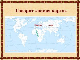 Говорит «немая карта» Африка Азия Европа
