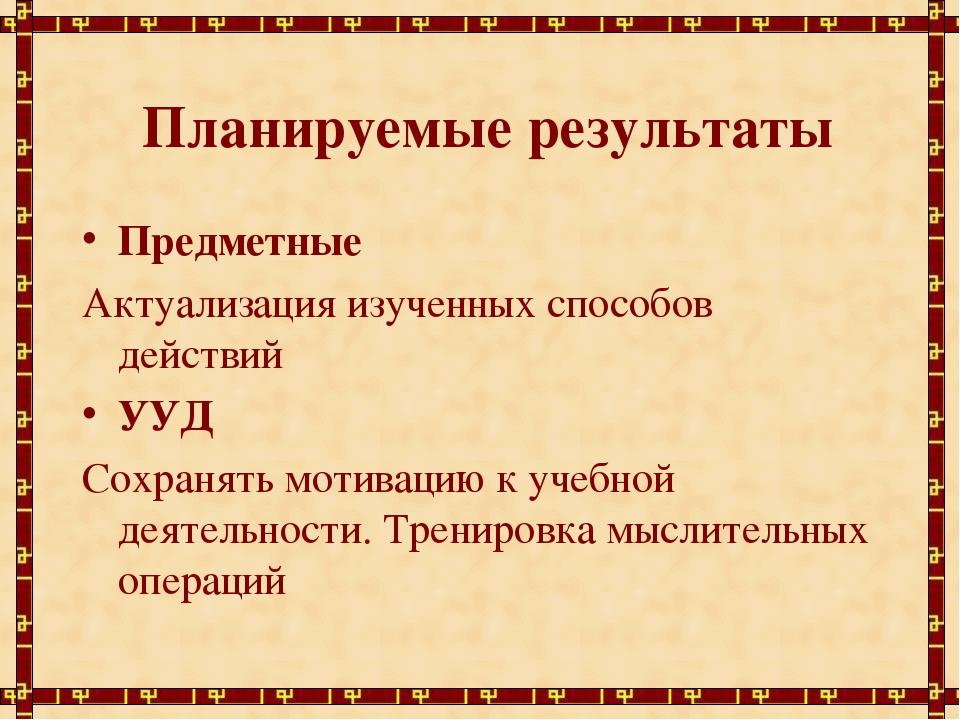 Планируемые результаты Предметные Актуализация изученных способов действий У...