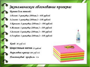 Экономическое обоснование проекта: Бумага для записей: 1.Белая: 3 упаковки (5