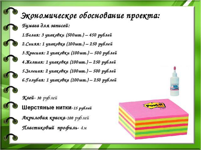 Экономическое обоснование проекта: Бумага для записей: 1.Белая: 3 упаковки (5...