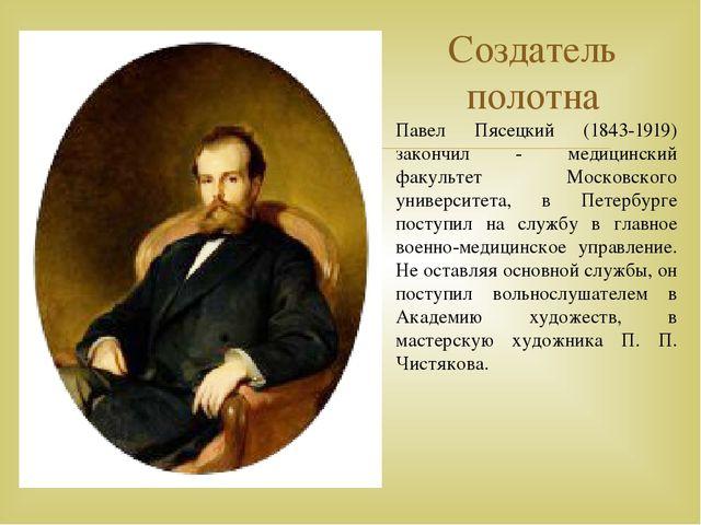 Создатель полотна Павел Пясецкий (1843-1919) закончил - медицинский факультет...