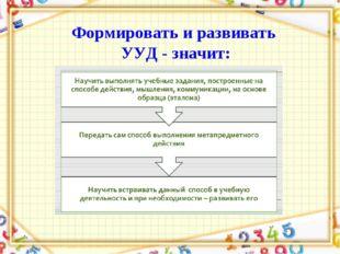 Формировать и развивать УУД - значит: