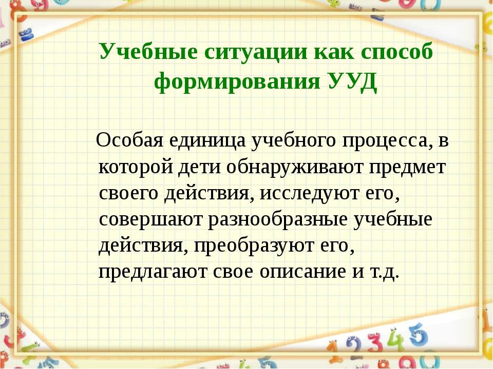 Учебные ситуации как способ формирования УУД Особая единица учебного процесса...