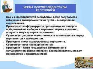 ЧЕРТЫ ПОЛУПРЕЗИДЕНТСКОЙ РЕСПУБЛИКИ Как и в президентской республике, глава го