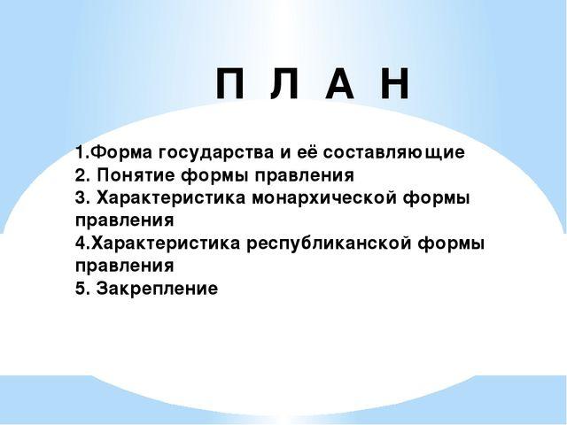П Л А Н 1.Форма государства и её составляющие 2. Понятие формы правления 3. Х...