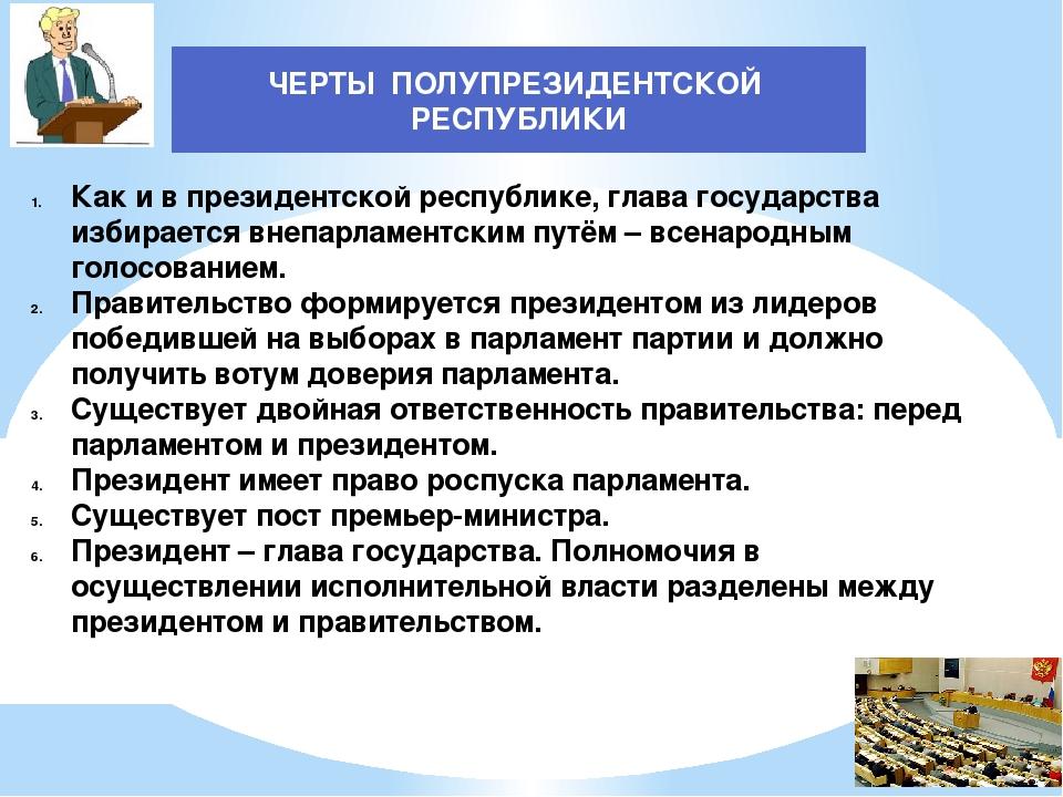 ЧЕРТЫ ПОЛУПРЕЗИДЕНТСКОЙ РЕСПУБЛИКИ Как и в президентской республике, глава го...