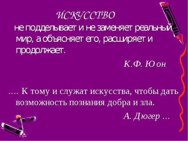 ИСКУССТВО не подделывает и не заменяет реальный мир, а объясняет его, расширя...