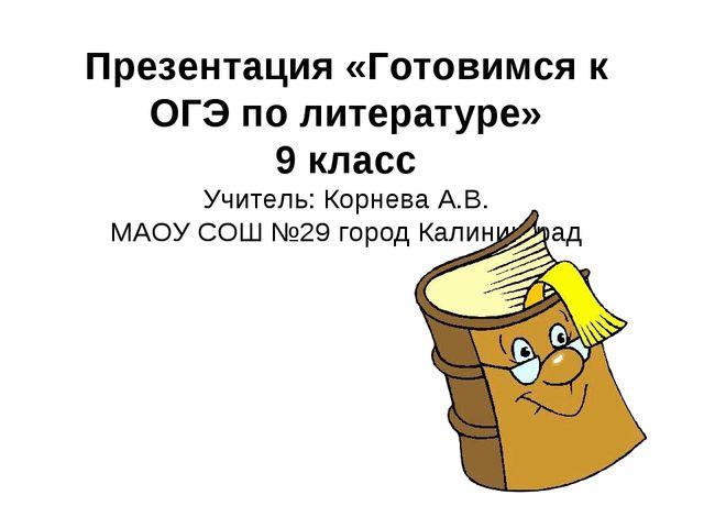 Презентация «Готовимся к ОГЭ по литературе» 9 класс Учитель: Корнева А.В. МАО...