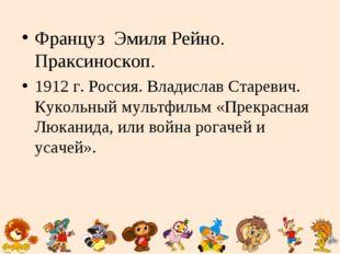Француз Эмиля Рейно. Праксиноскоп. 1912 г. Россия. Владислав Старевич. Кукол