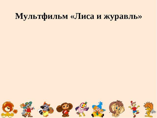 Мультфильм «Лиса и журавль»
