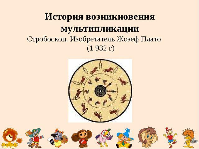 История возникновения мультипликации Стробоскоп. Изобретатель Жозеф Плато (1...