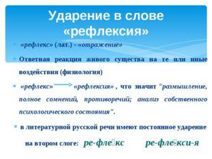 Ударение в слове «рефлексия»  «рефлекс»(лат.) -«отражение» Ответная реакц
