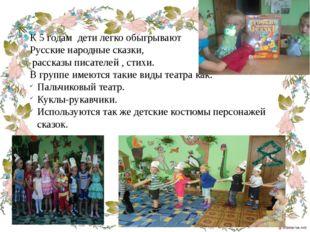К 5 годам дети легко обыгрывают Русские народные сказки, рассказы писателей ,