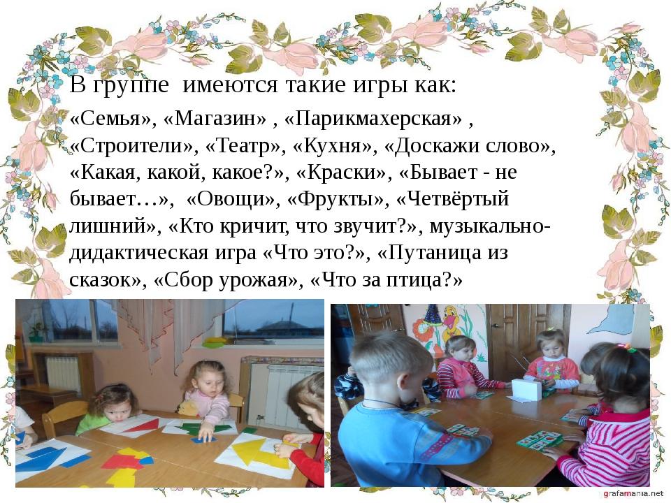 В группе имеются такие игры как: «Семья», «Магазин» , «Парикмахерская» , «Стр...