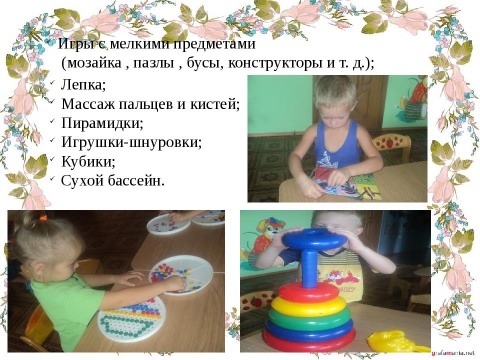 Игры с мелкими предметами (мозайка , пазлы , бусы, конструкторы и т. д.); Леп...