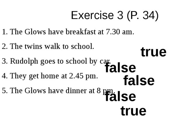 Exercise 3 (P. 34) 1. The Glows have breakfast at 7.30 am. 2. The twins walk...