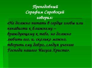 Преподобный Серафим Саровский говорил: «Не должно питать в сердце злобы или