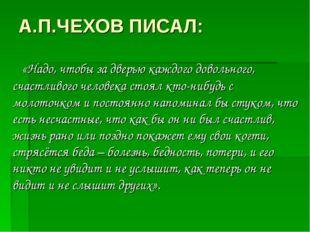 А.П.ЧЕХОВ ПИСАЛ: «Надо, чтобы за дверью каждого довольного, счастливого челов
