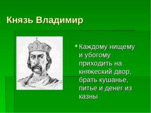 Князь Владимир Каждому нищему и убогому приходить на княжеский двор, брать ку