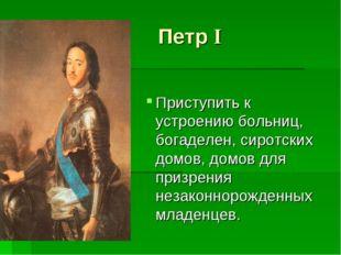 Петр I Приступить к устроению больниц, богаделен, сиротских домов, домов для