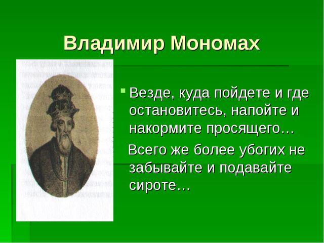 Владимир Мономах Везде, куда пойдете и где остановитесь, напойте и накормите...