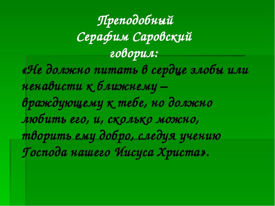 Преподобный Серафим Саровский говорил: «Не должно питать в сердце злобы или...
