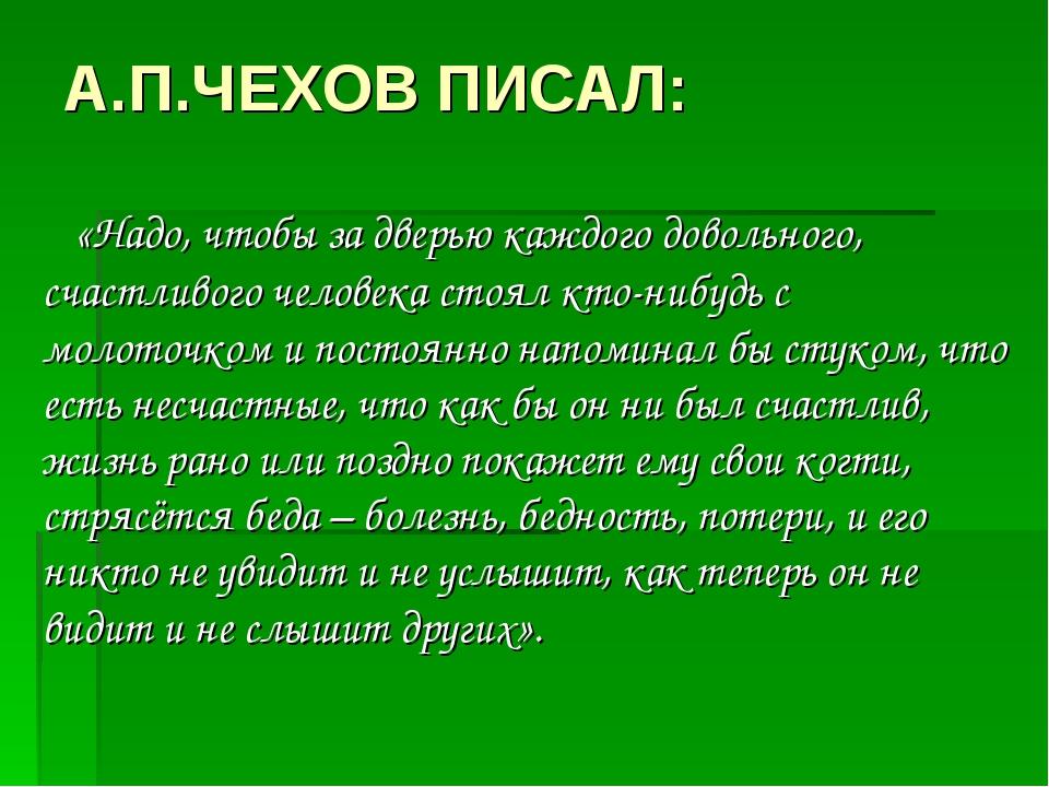 А.П.ЧЕХОВ ПИСАЛ: «Надо, чтобы за дверью каждого довольного, счастливого челов...