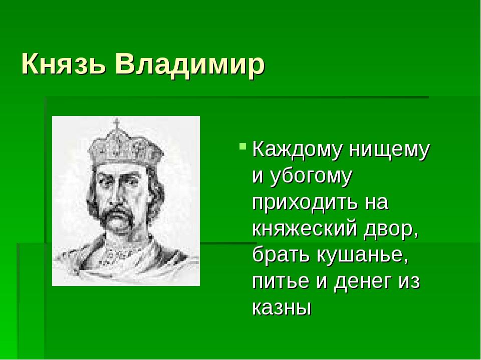 Князь Владимир Каждому нищему и убогому приходить на княжеский двор, брать ку...