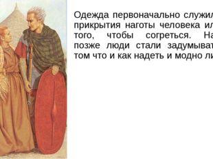 Одежда первоначально служила для прикрытия наготы человека или для того, чтоб