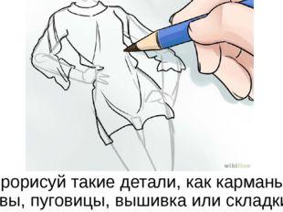 Прорисуй такие детали, как карманы, швы, пуговицы, вышивка или складки.