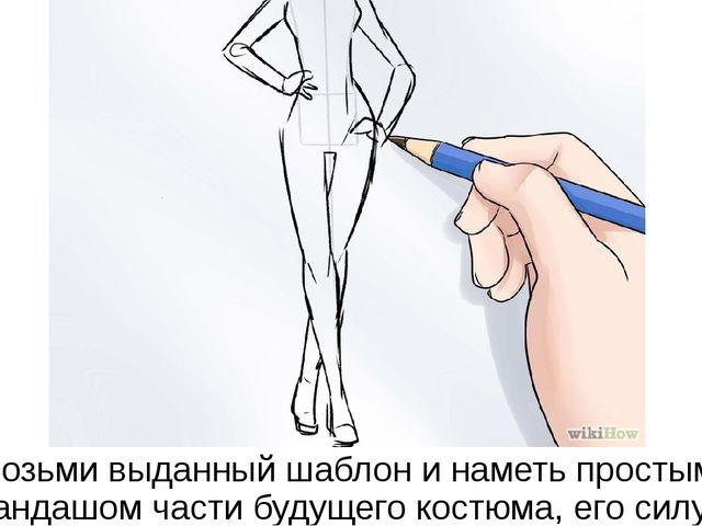 Возьми выданный шаблон и наметь простым карандашом части будущего костюма, ег...