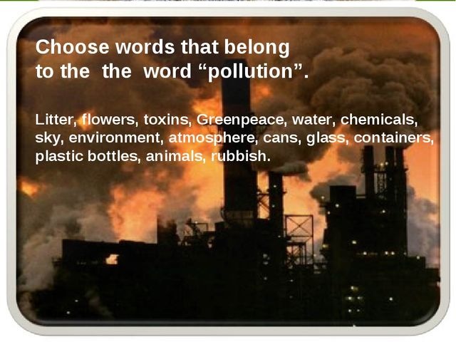 """Choose words that belong to the the word """"pollution"""". Litter, flowers, toxins..."""