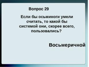 Вопрос 29 Восьмеричной Если бы осьминоги умели считать, то какой бы системой
