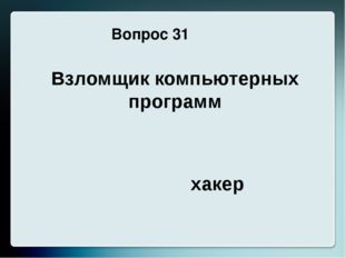 Вопрос 31 Взломщик компьютерных программ хакер