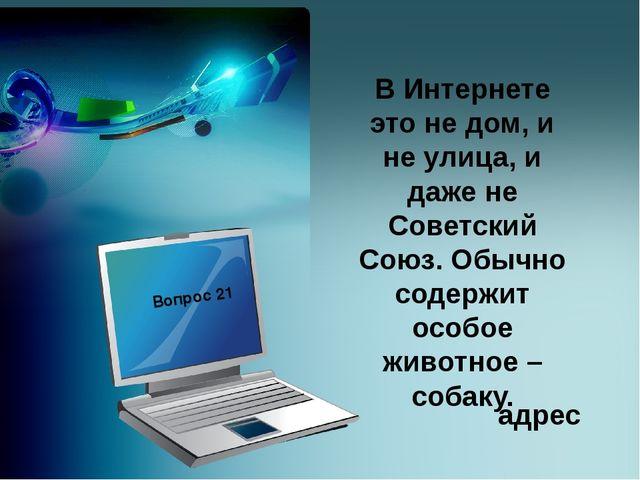 В Интернете это не дом, и не улица, и даже не Советский Союз. Обычно содержи...