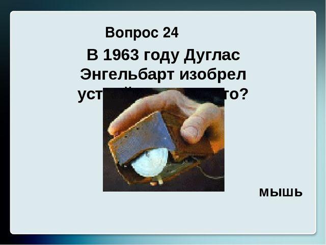 Вопрос 24 В 1963 году Дуглас Энгельбарт изобрел устройство. Что это? мышь
