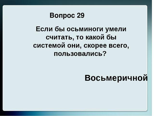 Вопрос 29 Восьмеричной Если бы осьминоги умели считать, то какой бы системой...