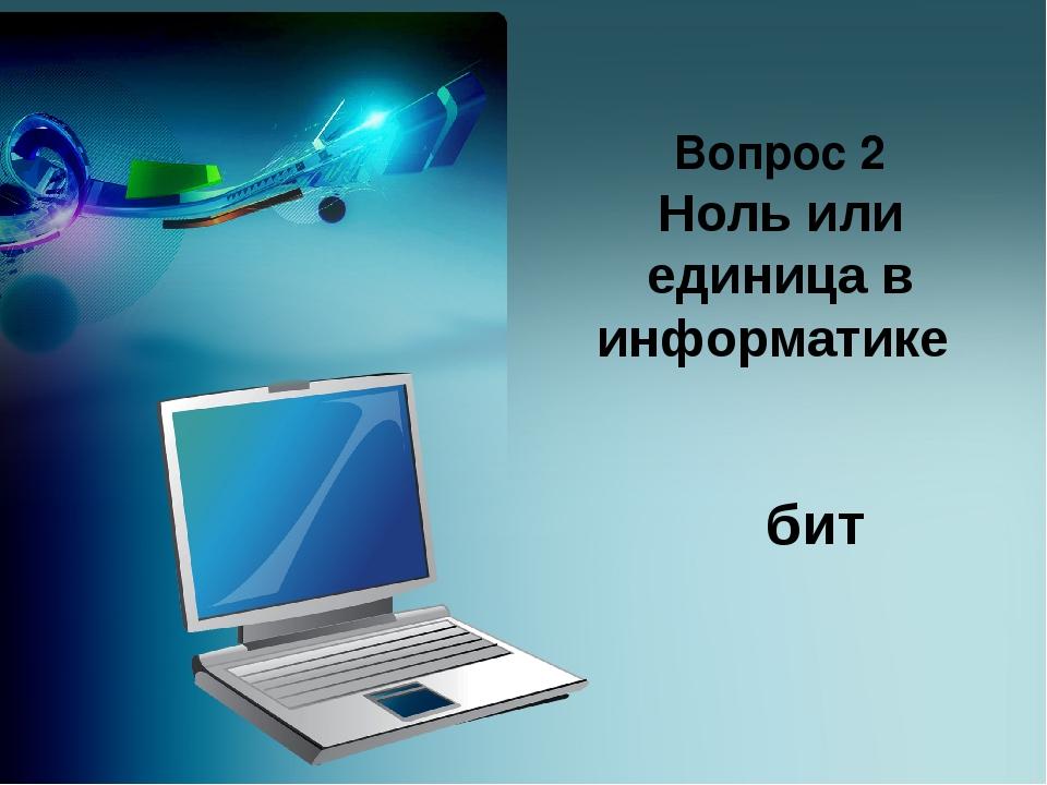 Вопрос 2 Ноль или единица в информатике бит