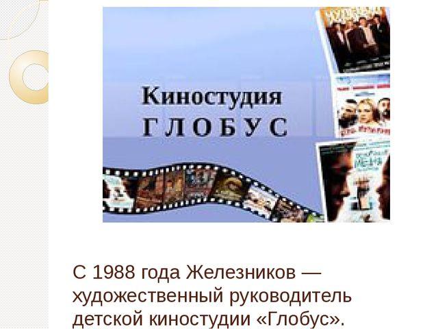 С 1988 года Железников— художественный руководитель детской киностудии «Глоб...
