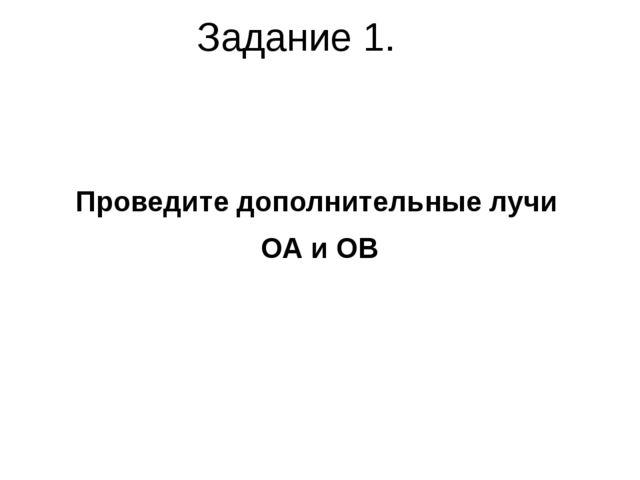 Задание 1. Проведите дополнительные лучи ОА и ОВ