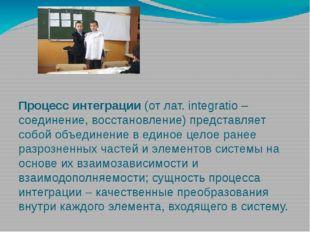 Процесс интеграции (от лат. integratio – соединение, восстановление) предста