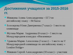 Достижения учащихся за 2015-2016 гг. Мишкина Алина Александровна – ЕГЭ по анг