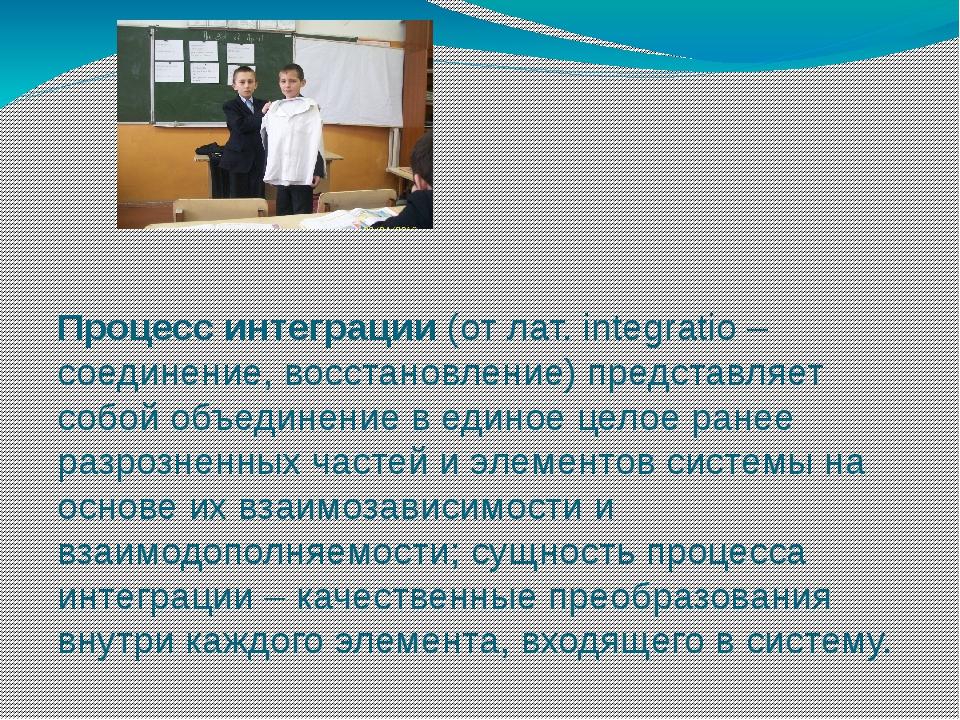 Процесс интеграции (от лат. integratio – соединение, восстановление) предста...