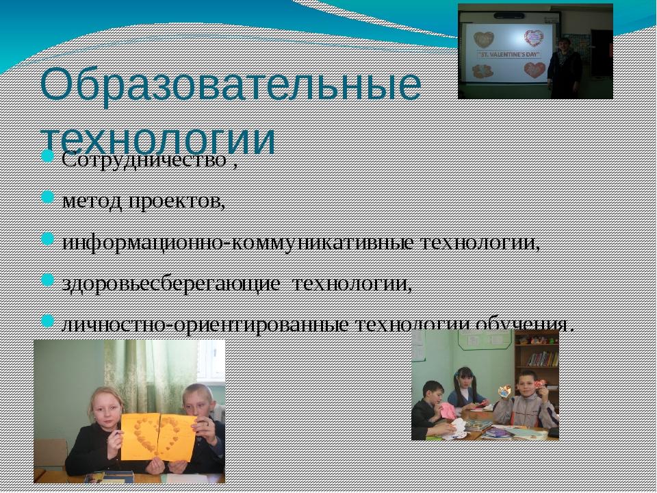 Образовательные технологии Сотрудничество , метод проектов, информационно-ком...