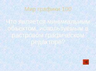 Мир графики 100 Что является минимальным объектом, используемым в растровом г