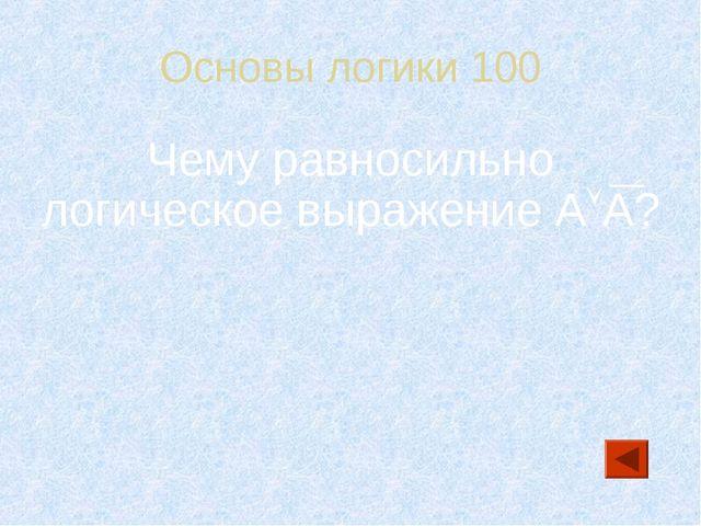 Основы логики 100 Чему равносильно логическое выражение АА?